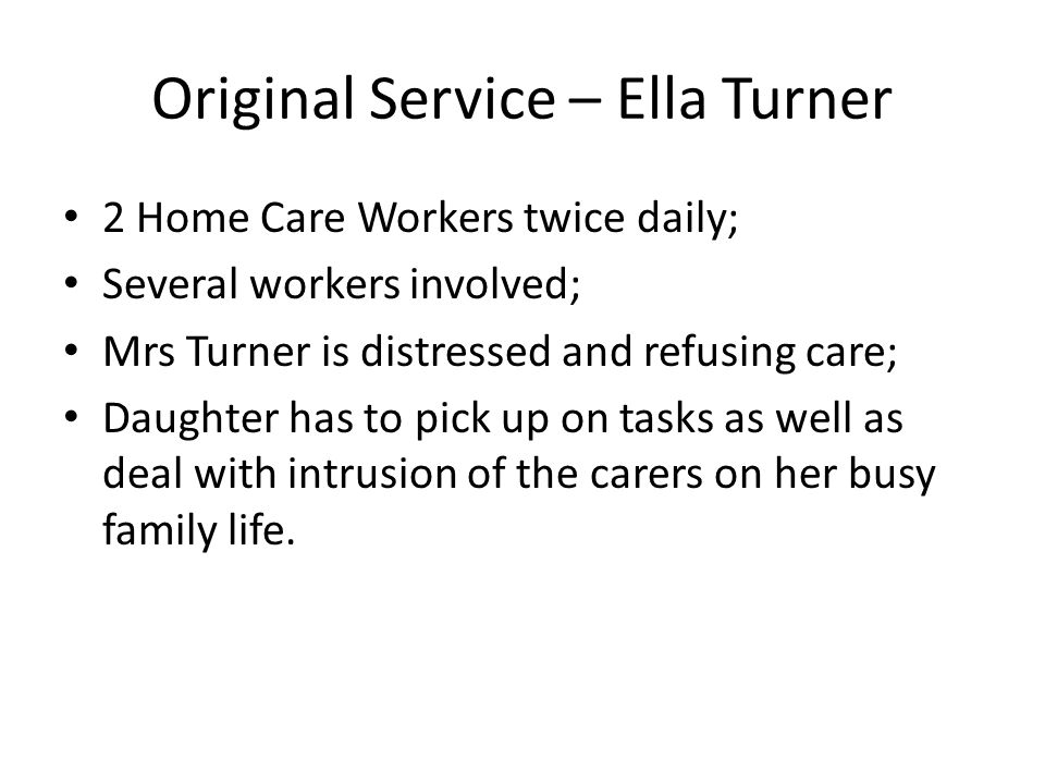 Original Service – Ella Turner 2 Home Care Workers twice daily; Several workers involved; Mrs Turner is distressed and refusing care; Daughter has to