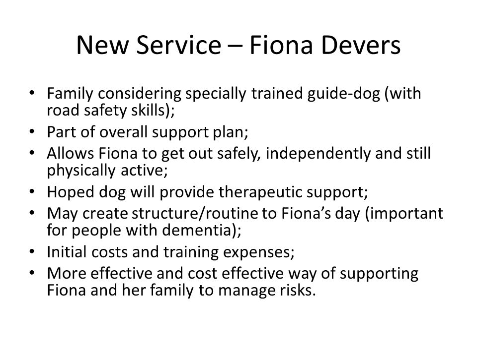 New Service – Fiona Devers Family considering specially trained guide-dog (with road safety skills); Part of overall support plan; Allows Fiona to get