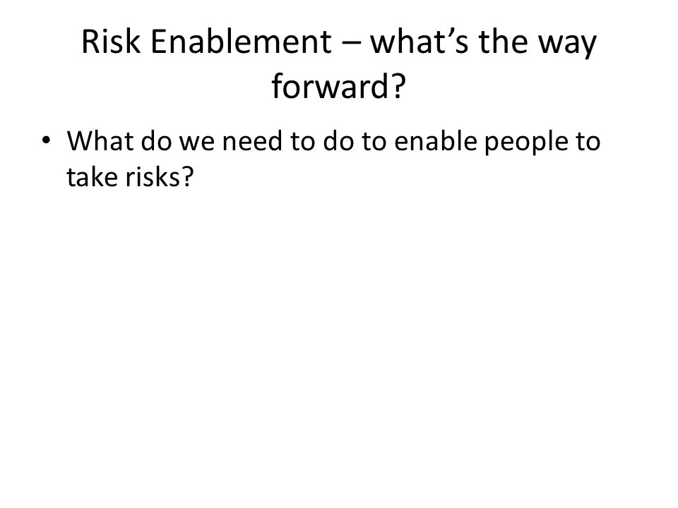 Risk Enablement – what's the way forward? What do we need to do to enable people to take risks?