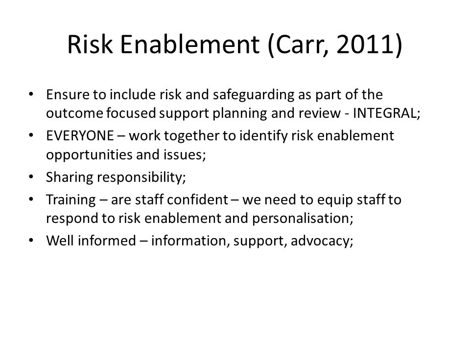 Risk Enablement (Carr, 2011) Ensure to include risk and safeguarding as part of the outcome focused support planning and review - INTEGRAL; EVERYONE –