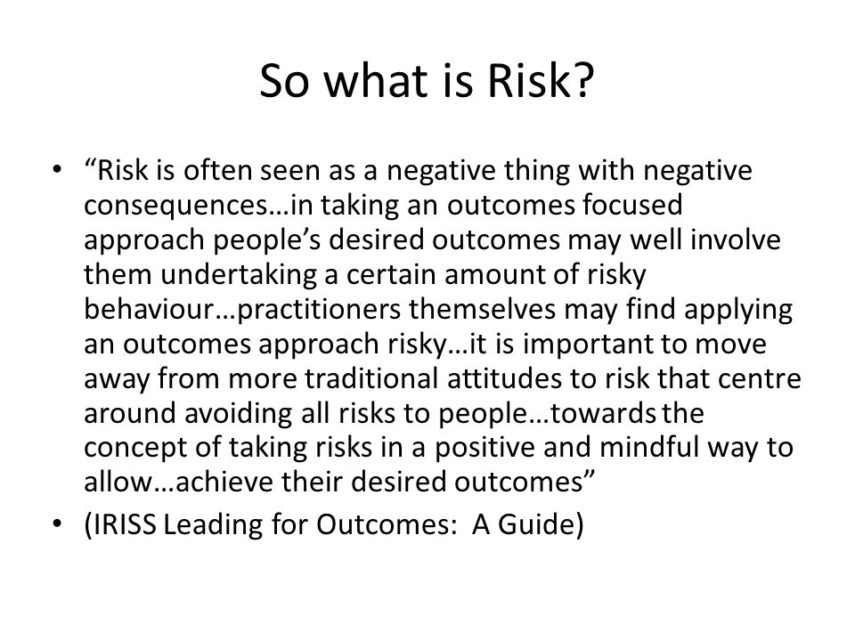 "So what is Risk? ""Risk is often seen as a negative thing with negative consequences…in taking an outcomes focused approach people's desired outcomes m"
