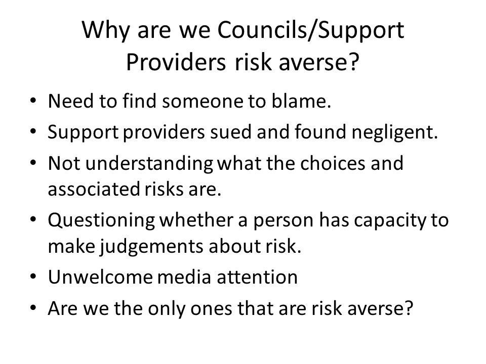 Why are we Councils/Support Providers risk averse? Need to find someone to blame. Support providers sued and found negligent. Not understanding what t