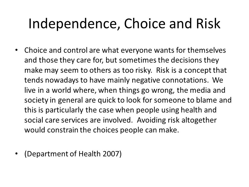 Independence, Choice and Risk Choice and control are what everyone wants for themselves and those they care for, but sometimes the decisions they make