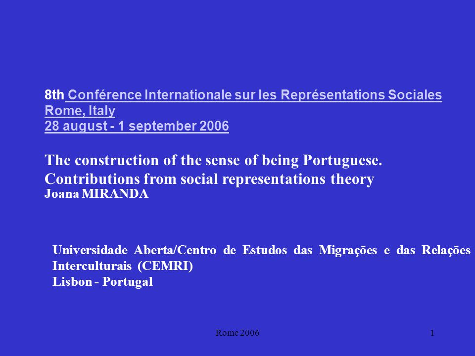 Rome 20061 8th Conférence Internationale sur les Représentations Sociales Rome, Italy Conférence Internationale sur les Représentations Sociales Rome, Italy 28 august - 1 september 2006 The construction of the sense of being Portuguese.