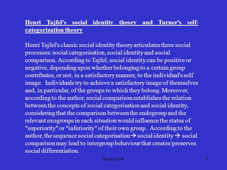 Rome 20063 Henri Tajfel s social identity theory and Turner s self- categorization theory Henri Tajfel s classic social identity theory articulates three social processes: social categorisation, social identity and social comparison.