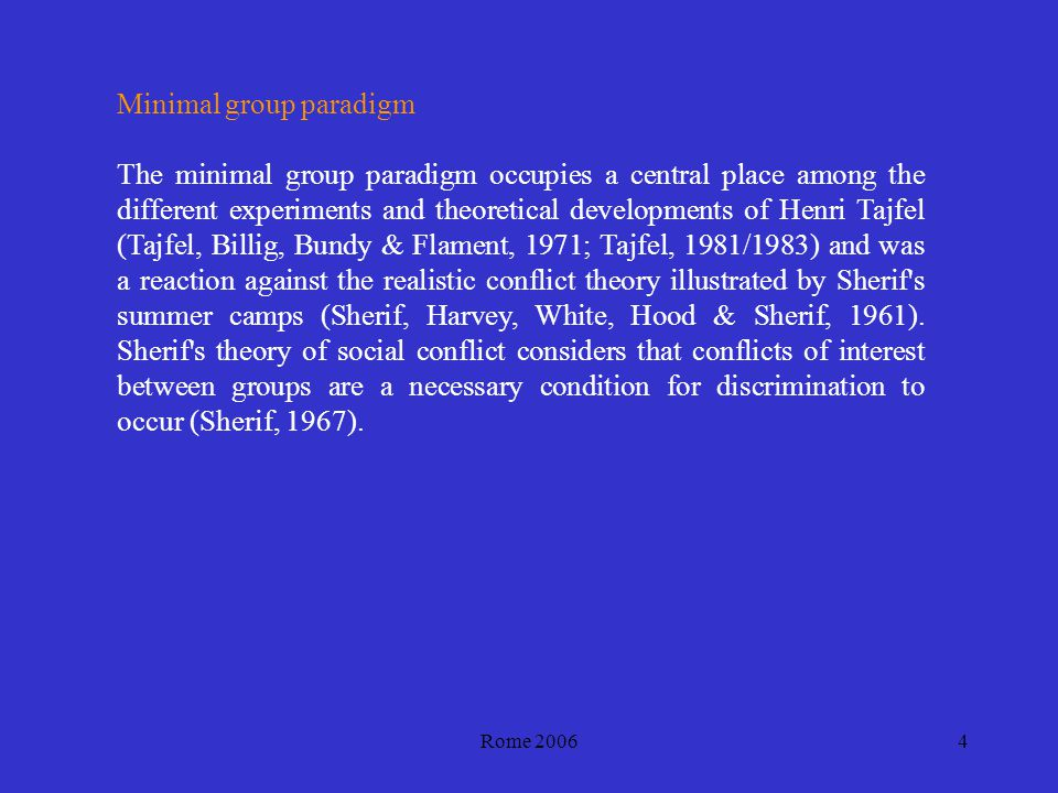 Rome 20064 Minimal group paradigm The minimal group paradigm occupies a central place among the different experiments and theoretical developments of Henri Tajfel (Tajfel, Billig, Bundy & Flament, 1971; Tajfel, 1981/1983) and was a reaction against the realistic conflict theory illustrated by Sherif s summer camps (Sherif, Harvey, White, Hood & Sherif, 1961).