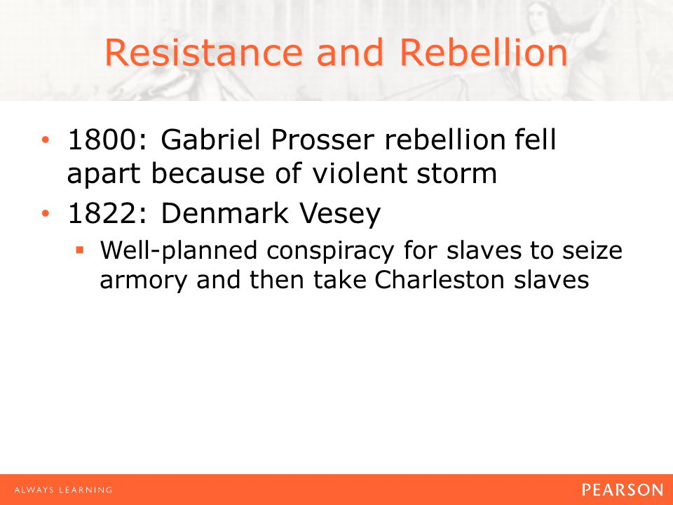 Resistance and Rebellion 1800: Gabriel Prosser rebellion fell apart because of violent storm 1822: Denmark Vesey  Well-planned conspiracy for slaves to seize armory and then take Charleston slaves