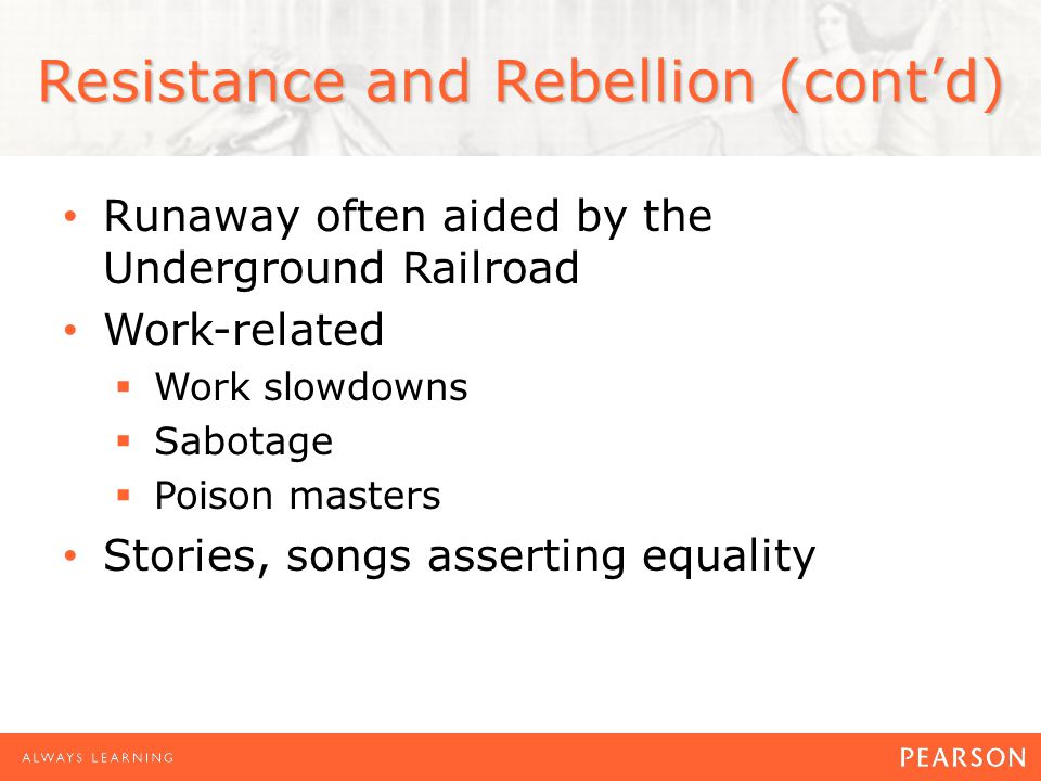 Resistance and Rebellion (cont'd) Runaway often aided by the Underground Railroad Work-related  Work slowdowns  Sabotage  Poison masters Stories, songs asserting equality