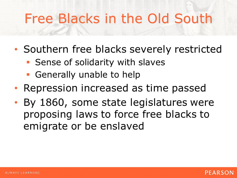 Free Blacks in the Old South Southern free blacks severely restricted  Sense of solidarity with slaves  Generally unable to help Repression increased as time passed By 1860, some state legislatures were proposing laws to force free blacks to emigrate or be enslaved