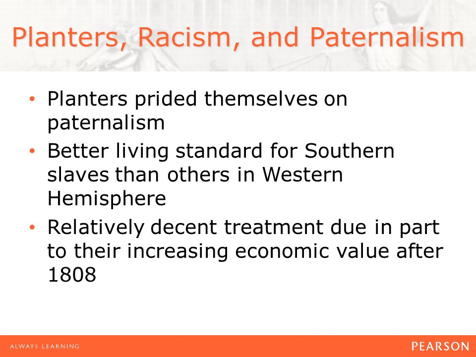 Planters, Racism, and Paternalism Planters prided themselves on paternalism Better living standard for Southern slaves than others in Western Hemisphere Relatively decent treatment due in part to their increasing economic value after 1808