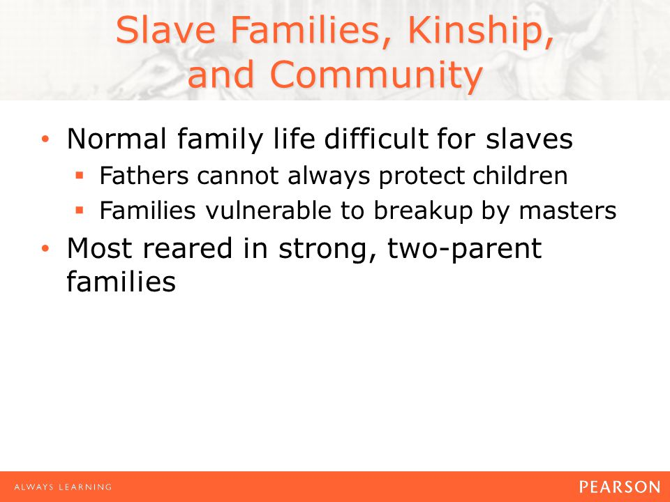 Slave Families, Kinship, and Community Normal family life difficult for slaves  Fathers cannot always protect children  Families vulnerable to breakup by masters Most reared in strong, two-parent families