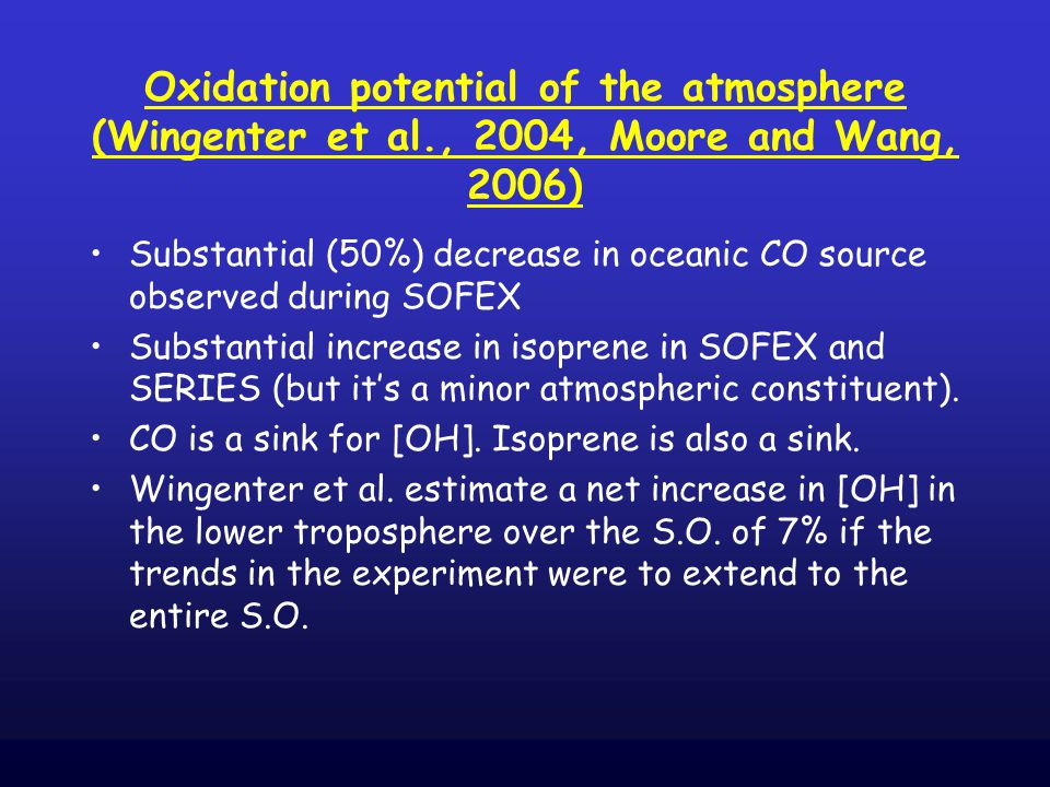 Oxidation potential of the atmosphere (Wingenter et al., 2004, Moore and Wang, 2006) Substantial (50%) decrease in oceanic CO source observed during SOFEX Substantial increase in isoprene in SOFEX and SERIES (but it's a minor atmospheric constituent).