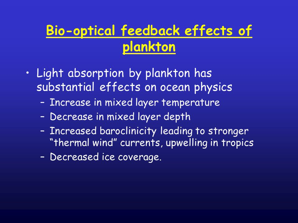Bio-optical feedback effects of plankton Light absorption by plankton has substantial effects on ocean physics –Increase in mixed layer temperature –Decrease in mixed layer depth –Increased baroclinicity leading to stronger thermal wind currents, upwelling in tropics –Decreased ice coverage.