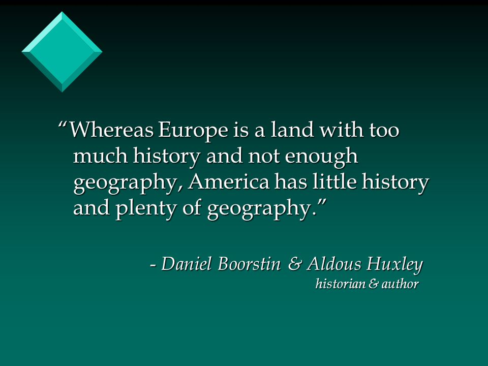 """Whereas Europe is a land with too much history and not enough geography, America has little history and plenty of geography."" - Daniel Boorstin & Ald"