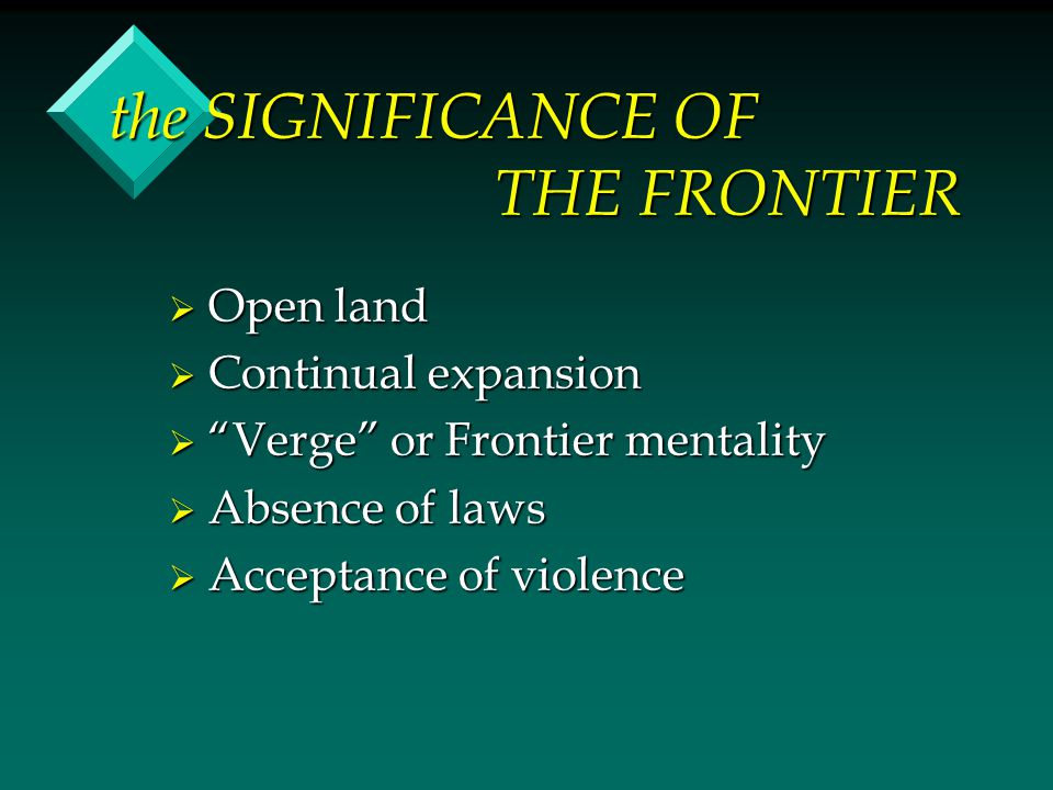 the SIGNIFICANCE OF THE FRONTIER  Open land  Continual expansion  Verge or Frontier mentality  Absence of laws  Acceptance of violence