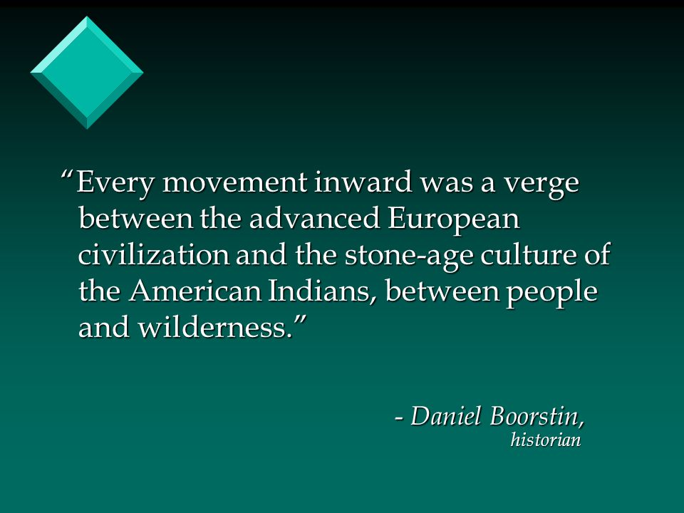 """Every movement inward was a verge between the advanced European civilization and the stone-age culture of the American Indians, between people and wi"