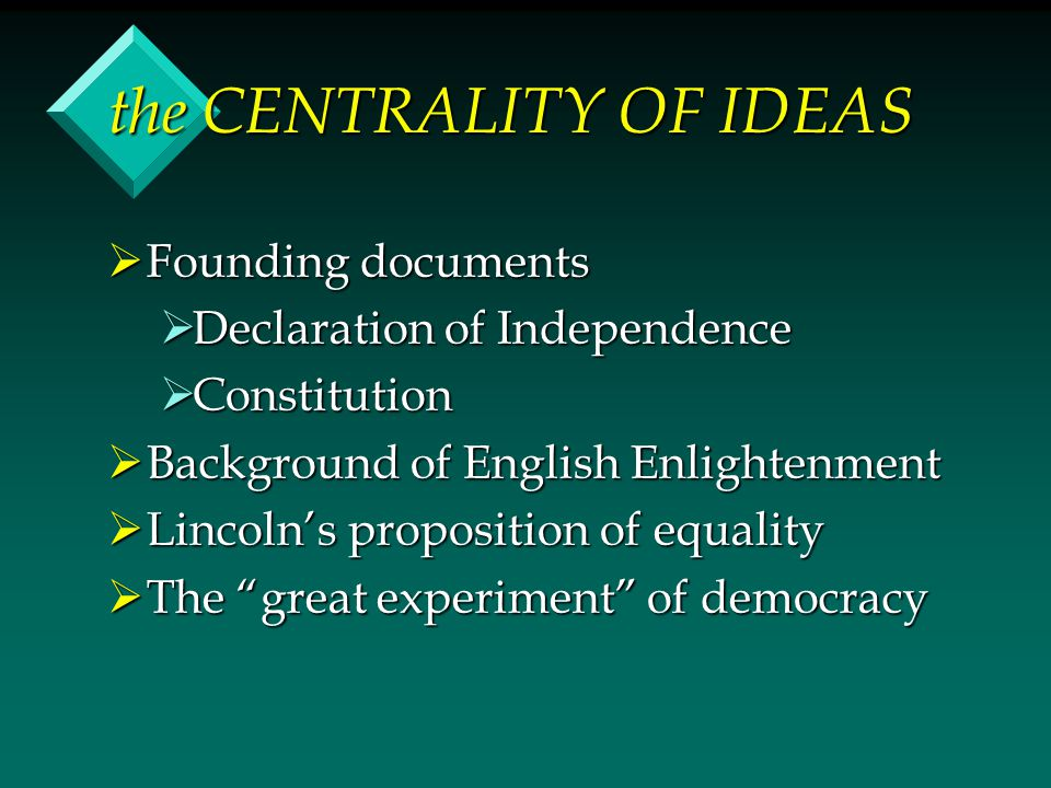 the CENTRALITY OF IDEAS  Founding documents  Declaration of Independence  Constitution  Background of English Enlightenment  Lincoln's propositio