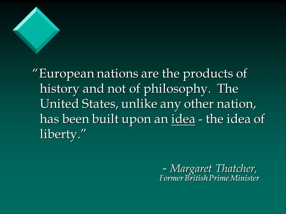 """European nations are the products of history and not of philosophy. The United States, unlike any other nation, has been built upon an idea - the ide"