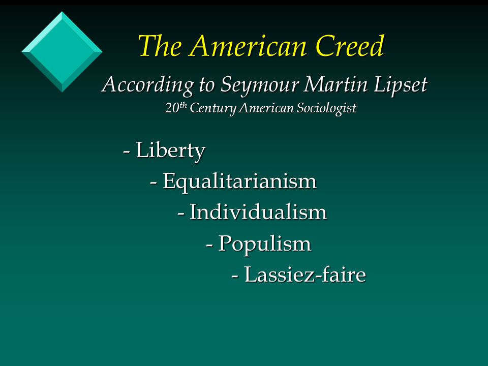The American Creed According to Seymour Martin Lipset 20 th Century American Sociologist - Liberty - Equalitarianism - Equalitarianism - Individualism - Individualism - Populism - Populism - Lassiez-faire - Lassiez-faire