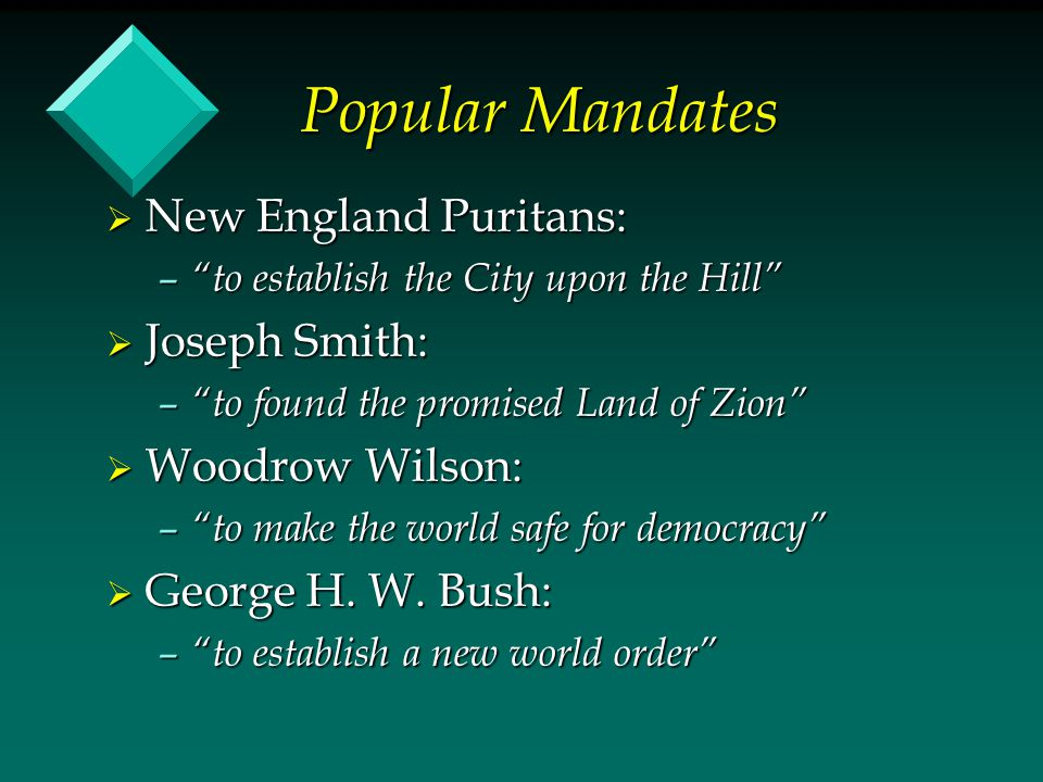 "Popular Mandates  New England Puritans: – ""to establish the City upon the Hill""  Joseph Smith: – ""to found the promised Land of Zion""  Woodrow Wils"