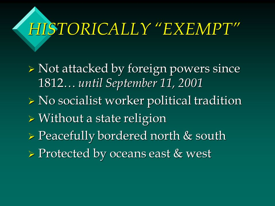 HISTORICALLY EXEMPT  Not attacked by foreign powers since 1812… until September 11, 2001  No socialist worker political tradition  Without a state religion  Peacefully bordered north & south  Protected by oceans east & west