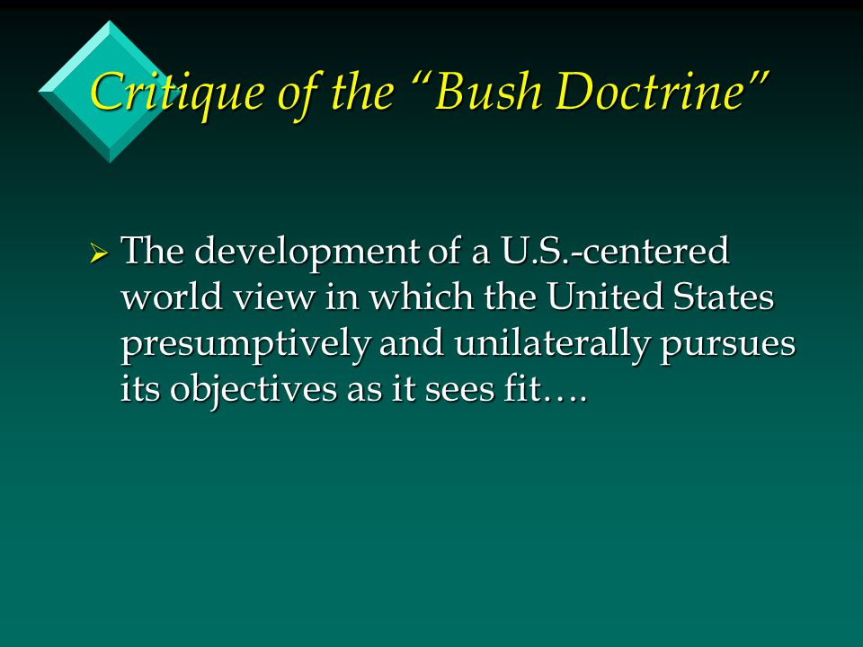 Critique of the Bush Doctrine  The development of a U.S.-centered world view in which the United States presumptively and unilaterally pursues its objectives as it sees fit….