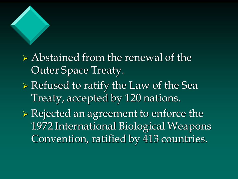  Abstained from the renewal of the Outer Space Treaty.  Refused to ratify the Law of the Sea Treaty, accepted by 120 nations.  Rejected an agreemen