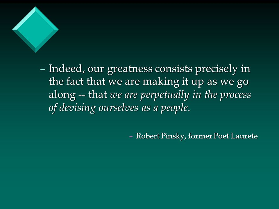 –Indeed, our greatness consists precisely in the fact that we are making it up as we go along -- that we are perpetually in the process of devising ou