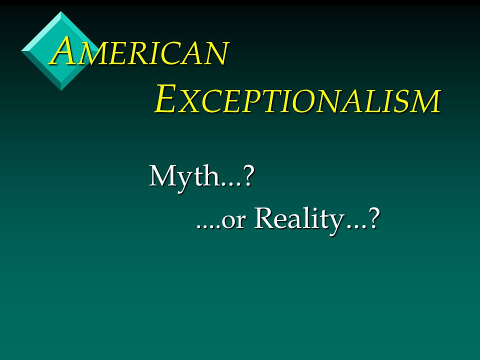 A MERICAN E XCEPTIONALISM Myth... ....or Reality... ....or Reality...