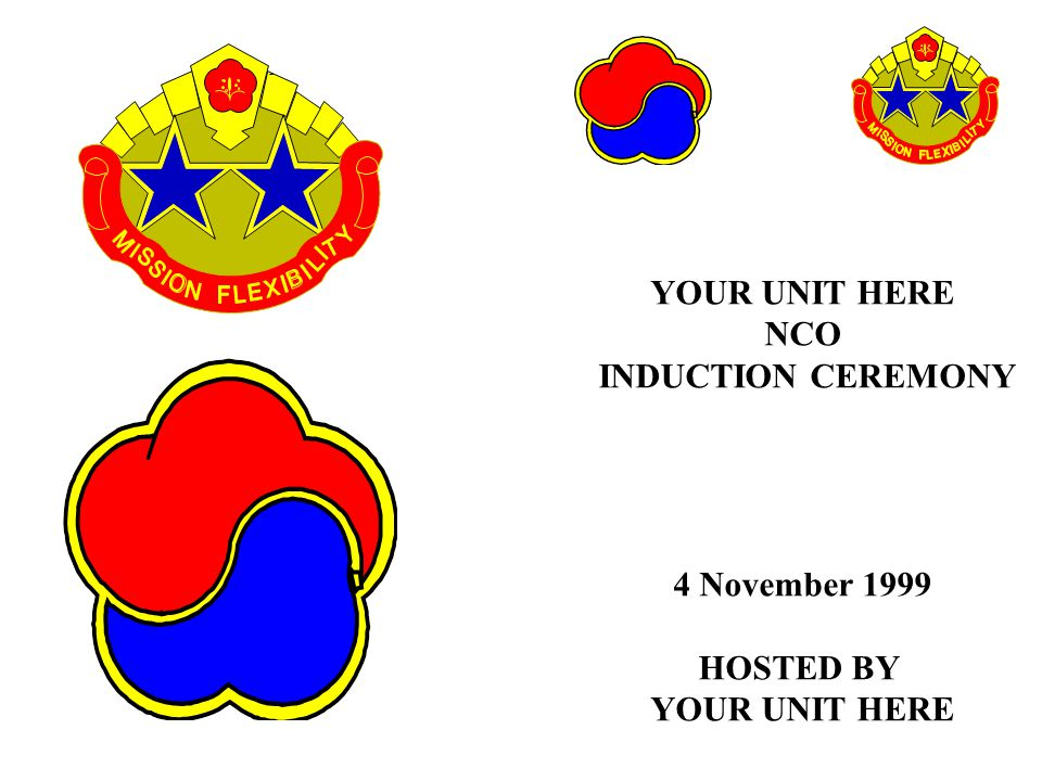 YOUR UNIT HERE NCO INDUCTION CEREMONY 4 November 1999 HOSTED BY YOUR UNIT HERE