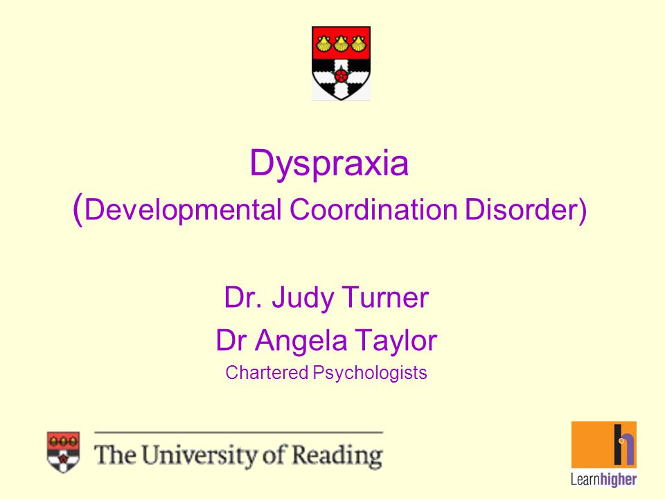 Dyspraxia ( Developmental Coordination Disorder) Dr. Judy Turner Dr Angela Taylor Chartered Psychologists