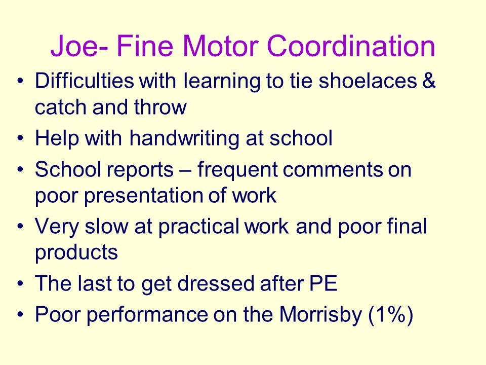 Joe- Fine Motor Coordination Difficulties with learning to tie shoelaces & catch and throw Help with handwriting at school School reports – frequent c