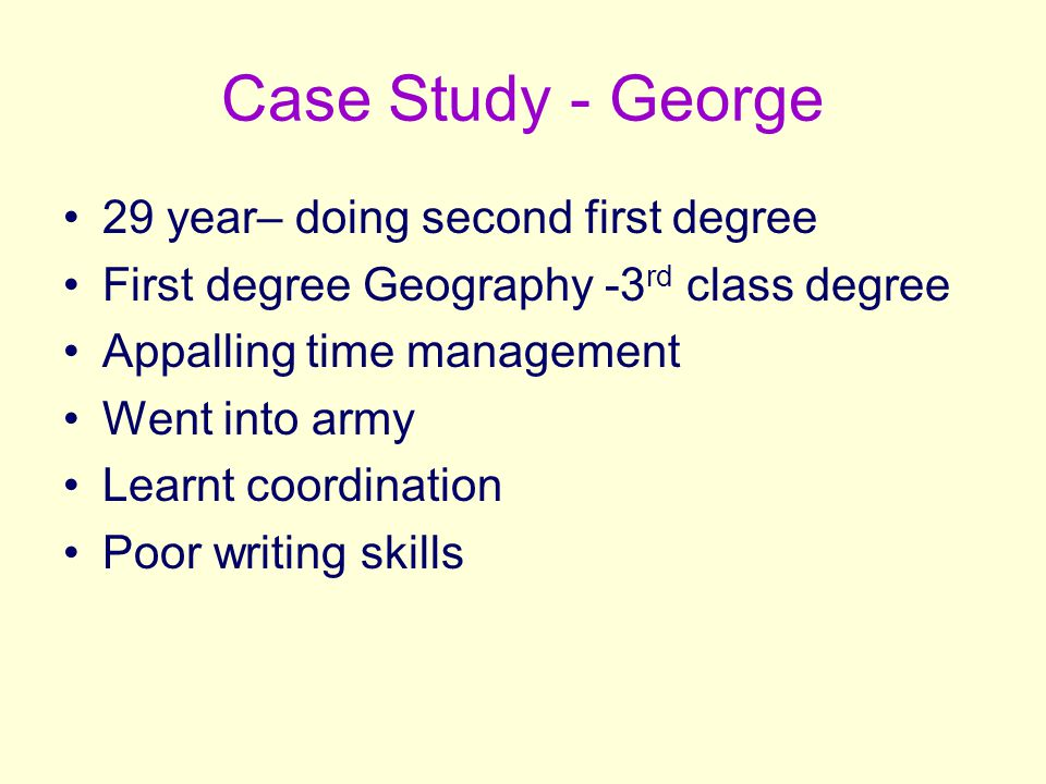 Case Study - George 29 year– doing second first degree First degree Geography -3 rd class degree Appalling time management Went into army Learnt coord