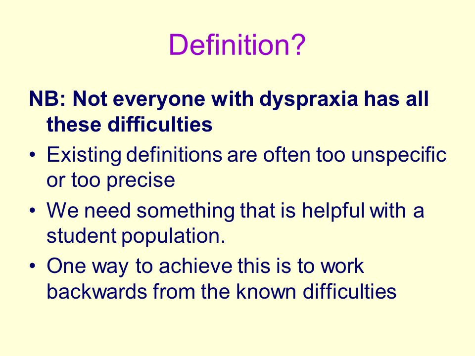Definition? NB: Not everyone with dyspraxia has all these difficulties Existing definitions are often too unspecific or too precise We need something