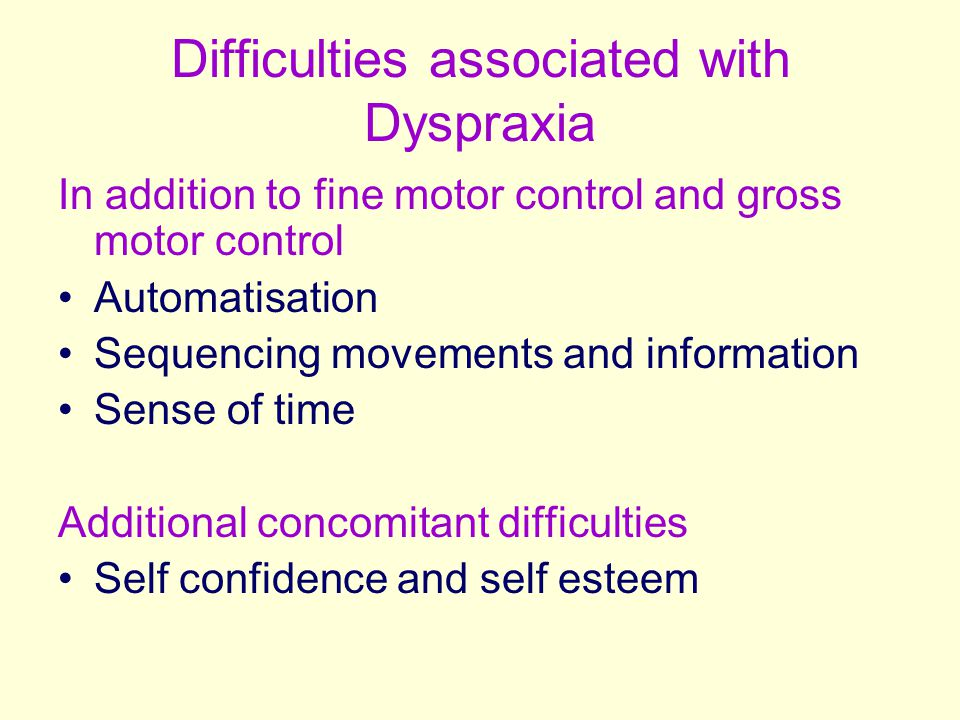 Difficulties associated with Dyspraxia In addition to fine motor control and gross motor control Automatisation Sequencing movements and information S