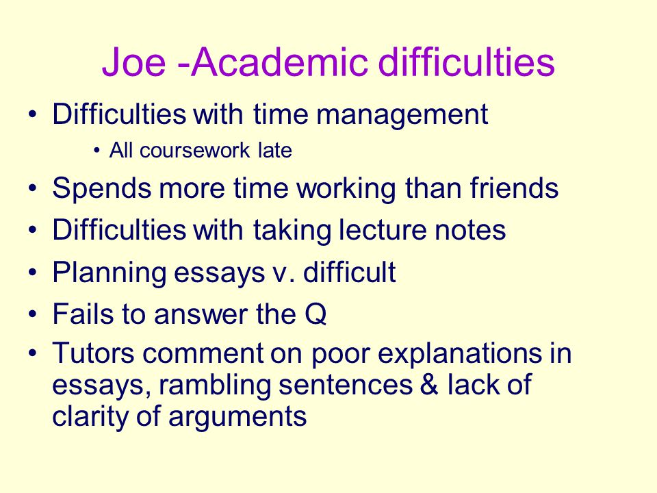Joe -Academic difficulties Difficulties with time management All coursework late Spends more time working than friends Difficulties with taking lectur