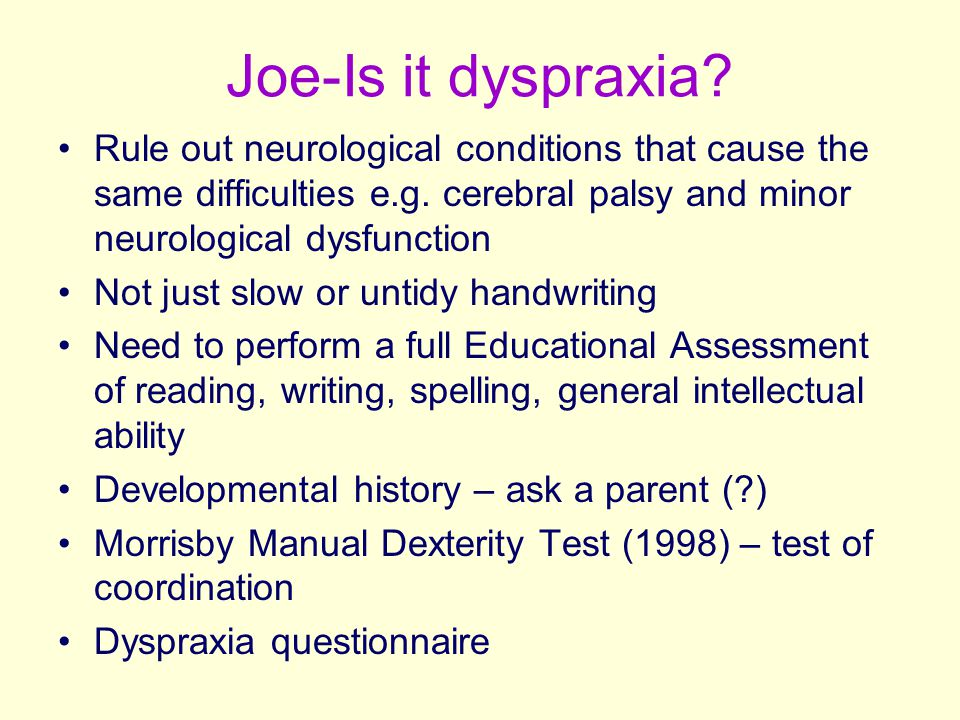 Joe-Is it dyspraxia? Rule out neurological conditions that cause the same difficulties e.g. cerebral palsy and minor neurological dysfunction Not just