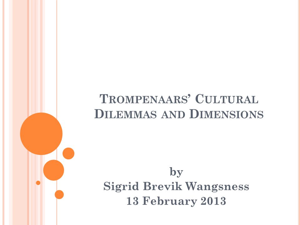 T ROMPENAARS ' C ULTURAL D ILEMMAS AND D IMENSIONS by Sigrid Brevik Wangsness 13 February 2013