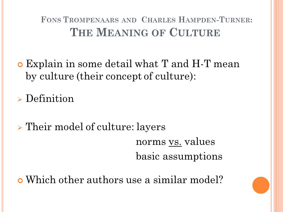 F ONS T ROMPENAARS AND C HARLES H AMPDEN -T URNER : T HE M EANING OF C ULTURE Explain in some detail what T and H-T mean by culture (their concept of