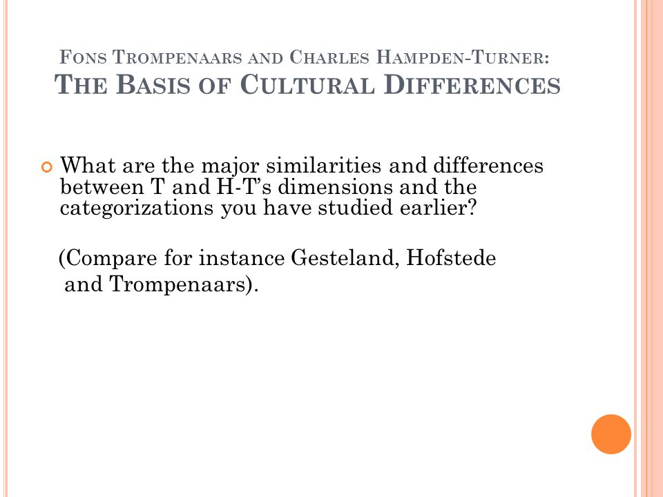 F ONS T ROMPENAARS AND C HARLES H AMPDEN -T URNER : T HE B ASIS OF C ULTURAL D IFFERENCES What are the major similarities and differences between T and H-T's dimensions and the categorizations you have studied earlier.