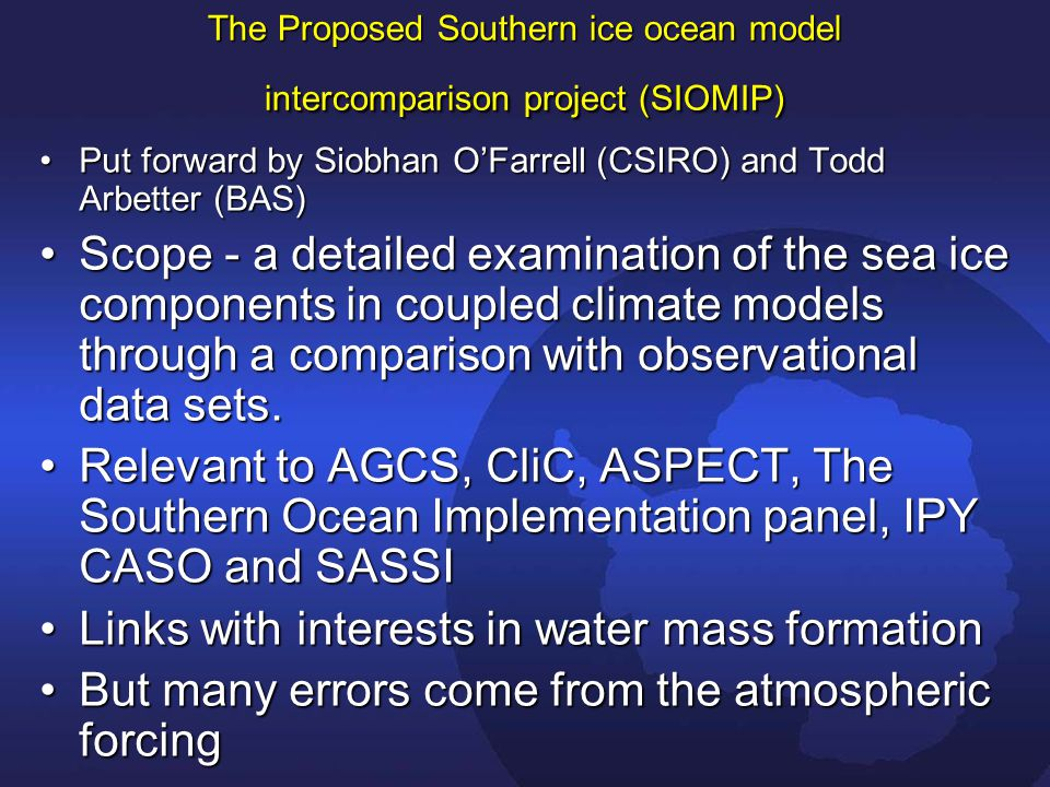 The Proposed Southern ice ocean model intercomparison project (SIOMIP) Put forward by Siobhan O'Farrell (CSIRO) and Todd Arbetter (BAS)Put forward by Siobhan O'Farrell (CSIRO) and Todd Arbetter (BAS) Scope - a detailed examination of the sea ice components in coupled climate models through a comparison with observational data sets.Scope - a detailed examination of the sea ice components in coupled climate models through a comparison with observational data sets.