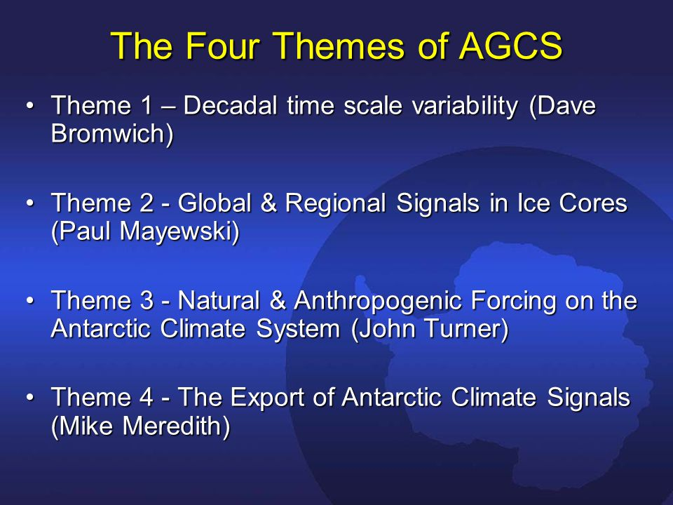 The Four Themes of AGCS Theme 1 – Decadal time scale variability (Dave Bromwich)Theme 1 – Decadal time scale variability (Dave Bromwich) Theme 2 - Global & Regional Signals in Ice Cores (Paul Mayewski)Theme 2 - Global & Regional Signals in Ice Cores (Paul Mayewski) Theme 3 - Natural & Anthropogenic Forcing on the Antarctic Climate System (John Turner)Theme 3 - Natural & Anthropogenic Forcing on the Antarctic Climate System (John Turner) Theme 4 - The Export of Antarctic Climate Signals (Mike Meredith)Theme 4 - The Export of Antarctic Climate Signals (Mike Meredith)