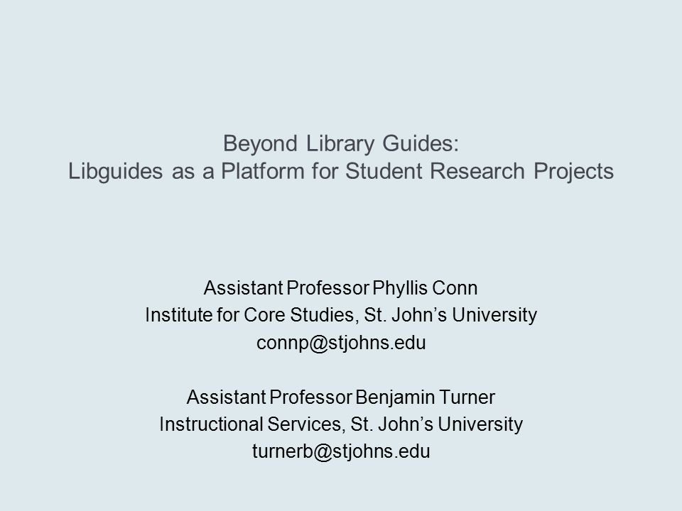 Beyond Library Guides: Libguides as a Platform for Student Research Projects Assistant Professor Phyllis Conn Institute for Core Studies, St.