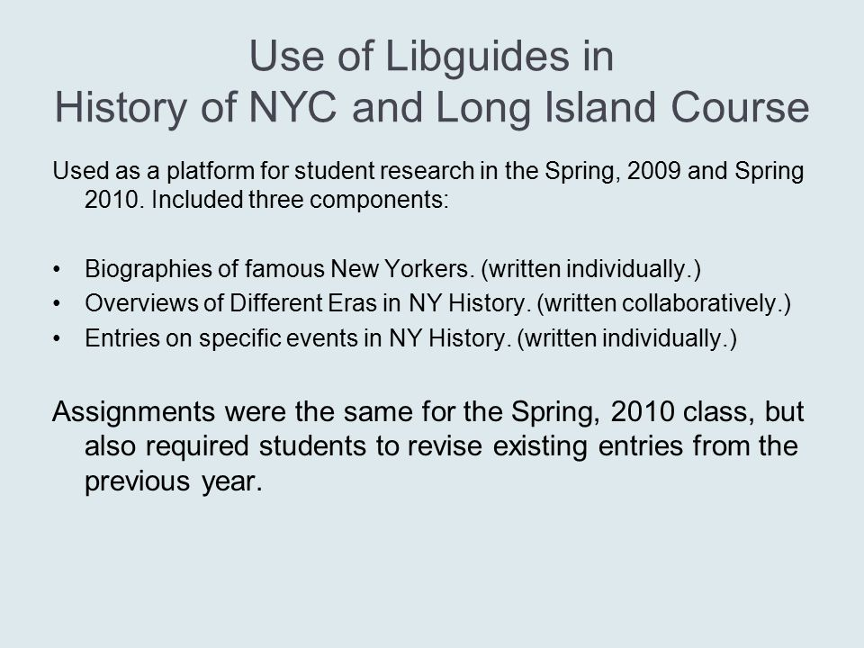 Use of Libguides in History of NYC and Long Island Course Used as a platform for student research in the Spring, 2009 and Spring 2010. Included three