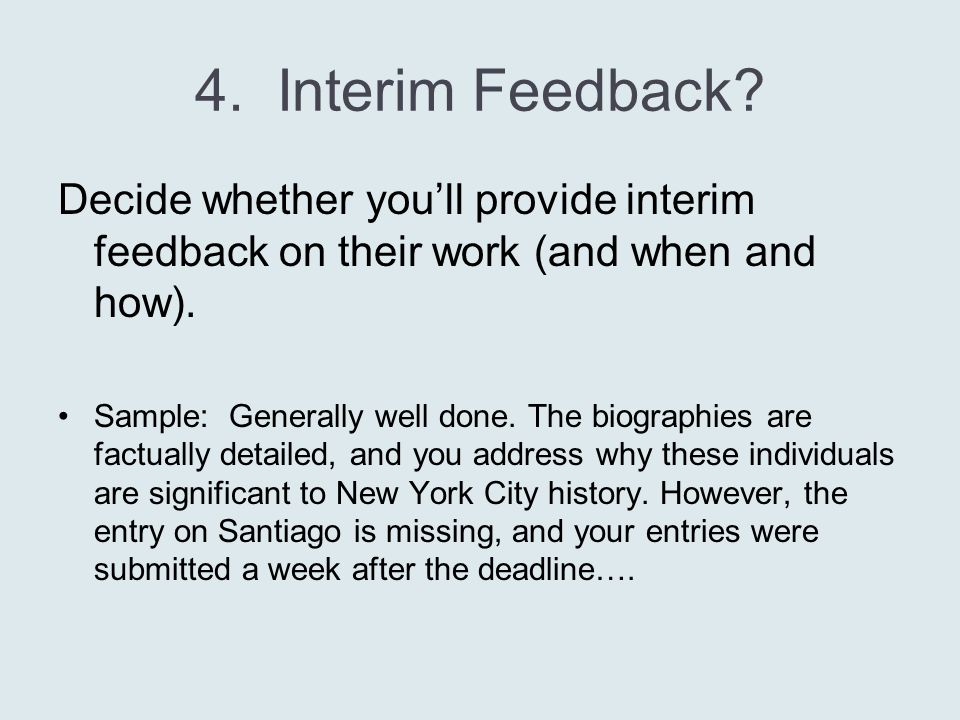 4. Interim Feedback? Decide whether you'll provide interim feedback on their work (and when and how). Sample: Generally well done. The biographies are