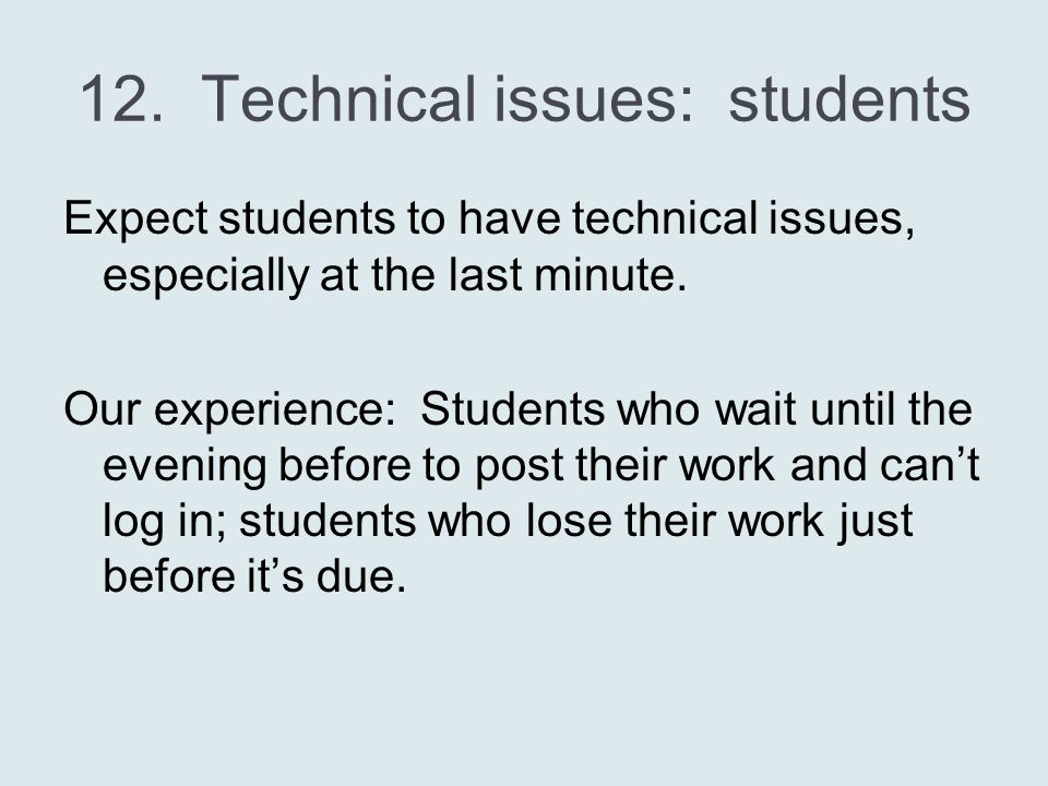 12. Technical issues: students Expect students to have technical issues, especially at the last minute. Our experience: Students who wait until the ev