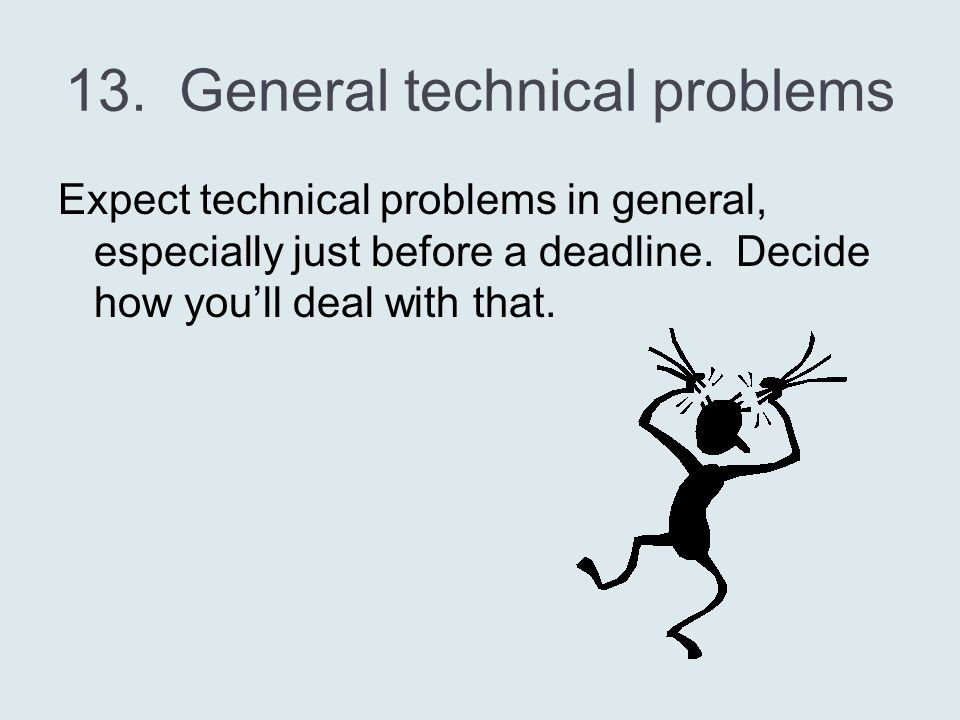 13. General technical problems Expect technical problems in general, especially just before a deadline. Decide how you'll deal with that.