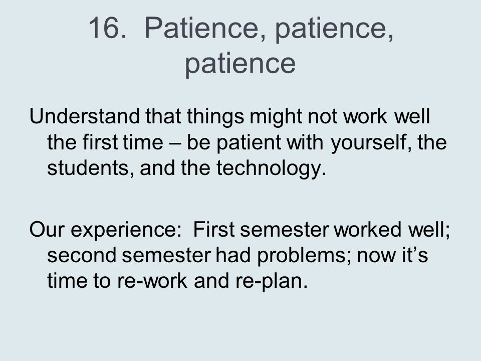 16. Patience, patience, patience Understand that things might not work well the first time – be patient with yourself, the students, and the technolog