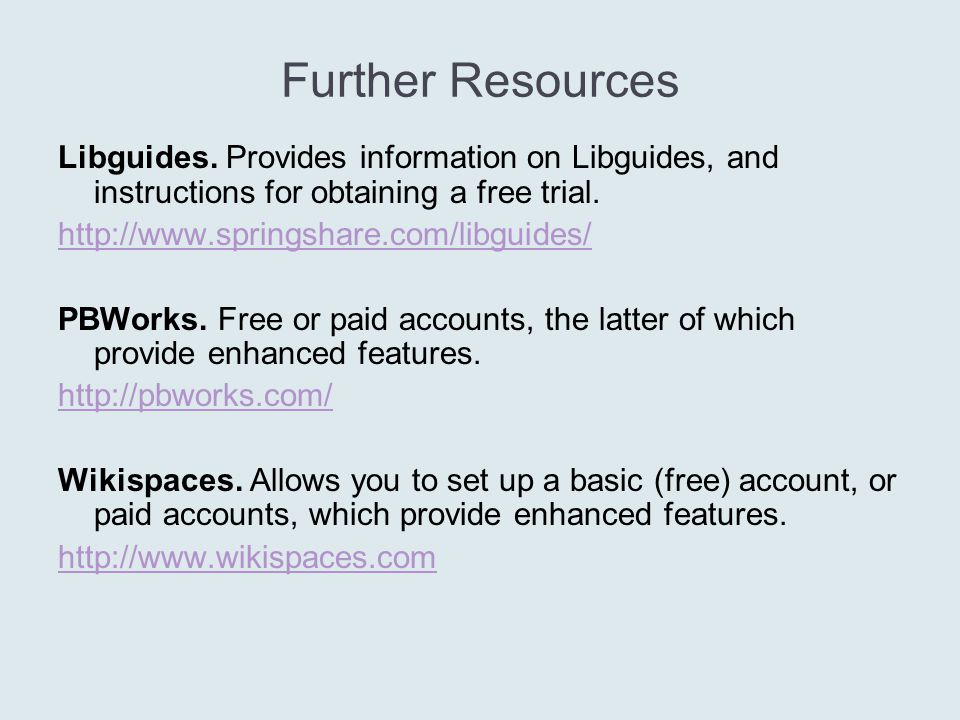 Further Resources Libguides. Provides information on Libguides, and instructions for obtaining a free trial. http://www.springshare.com/libguides/ PBW