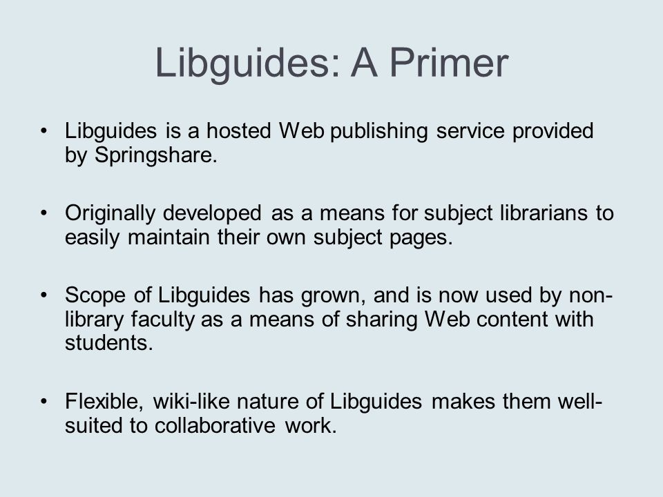 Libguides: A Primer Libguides is a hosted Web publishing service provided by Springshare.